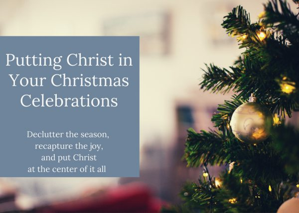 Putting Christ in Your Christmas Celebrations: Declutter the season, recapture the joy, and put Christ at the center of it all.